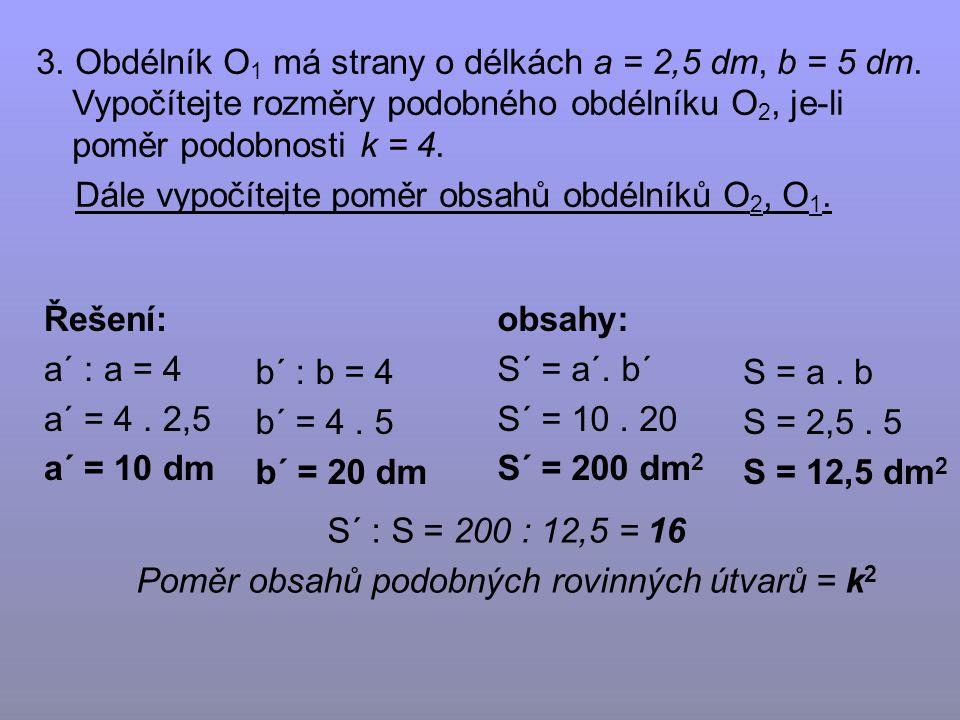 a´ : a = 4 a´ = 4. 2,5 a´ = 10 dm 3. Obdélník O 1 má strany o délkách a = 2,5 dm, b = 5 dm.