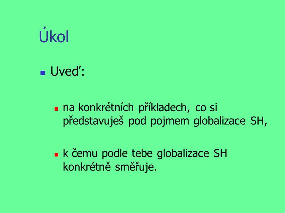 Úkol Uveď: na konkrétních příkladech, co si představuješ pod pojmem globalizace SH, k čemu podle tebe globalizace SH konkrétně směřuje.