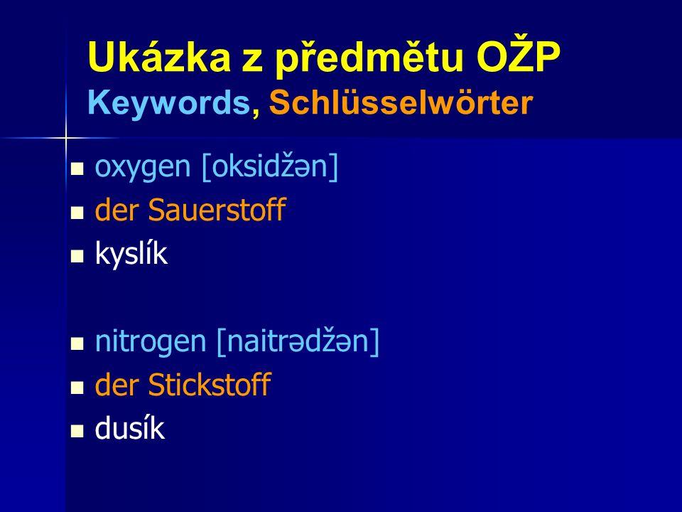 Ukázka z předmětu OŽP Keywords, Schlüsselwörter oxygen [oksidžən] der Sauerstoff kyslík nitrogen [naitrədžən] der Stickstoff dusík