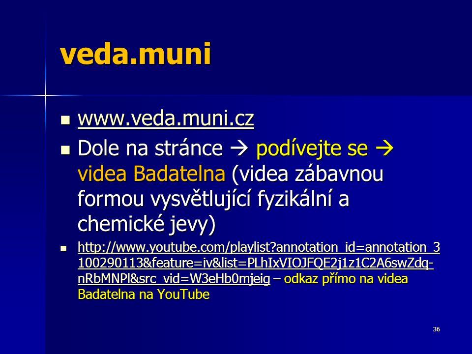 veda.muni www.veda.muni.cz www.veda.muni.cz www.veda.muni.cz Dole na stránce  podívejte se  videa Badatelna (videa zábavnou formou vysvětlující fyzikální a chemické jevy) Dole na stránce  podívejte se  videa Badatelna (videa zábavnou formou vysvětlující fyzikální a chemické jevy) http://www.youtube.com/playlist?annotation_id=annotation_3 100290113&feature=iv&list=PLhIxVIOJFQE2j1z1C2A6swZdq- nRbMNPl&src_vid=W3eHb0mjeig – odkaz přímo na videa Badatelna na YouTube http://www.youtube.com/playlist?annotation_id=annotation_3 100290113&feature=iv&list=PLhIxVIOJFQE2j1z1C2A6swZdq- nRbMNPl&src_vid=W3eHb0mjeig – odkaz přímo na videa Badatelna na YouTube http://www.youtube.com/playlist?annotation_id=annotation_3 100290113&feature=iv&list=PLhIxVIOJFQE2j1z1C2A6swZdq- nRbMNPl&src_vid=W3eHb0mjeig http://www.youtube.com/playlist?annotation_id=annotation_3 100290113&feature=iv&list=PLhIxVIOJFQE2j1z1C2A6swZdq- nRbMNPl&src_vid=W3eHb0mjeig 36