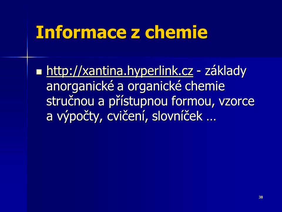 Informace z chemie http://xantina.hyperlink.cz - základy anorganické a organické chemie stručnou a přístupnou formou, vzorce a výpočty, cvičení, slovníček … http://xantina.hyperlink.cz - základy anorganické a organické chemie stručnou a přístupnou formou, vzorce a výpočty, cvičení, slovníček … http://xantina.hyperlink.cz 38