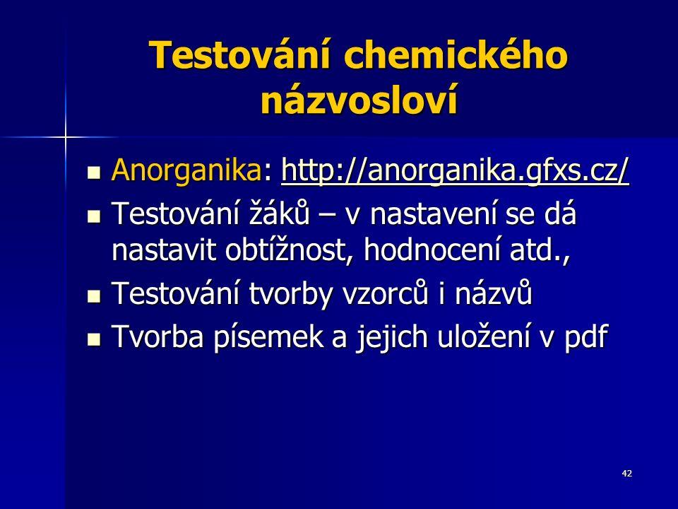 42 Testování chemického názvosloví Anorganika: http://anorganika.gfxs.cz/ Anorganika: http://anorganika.gfxs.cz/http://anorganika.gfxs.cz/ Testování žáků – v nastavení se dá nastavit obtížnost, hodnocení atd., Testování žáků – v nastavení se dá nastavit obtížnost, hodnocení atd., Testování tvorby vzorců i názvů Testování tvorby vzorců i názvů Tvorba písemek a jejich uložení v pdf Tvorba písemek a jejich uložení v pdf