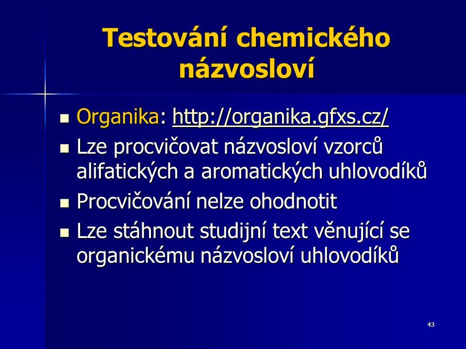 43 Testování chemického názvosloví Organika: http://organika.gfxs.cz/ Organika: http://organika.gfxs.cz/http://organika.gfxs.cz/ Lze procvičovat názvosloví vzorců alifatických a aromatických uhlovodíků Lze procvičovat názvosloví vzorců alifatických a aromatických uhlovodíků Procvičování nelze ohodnotit Procvičování nelze ohodnotit Lze stáhnout studijní text věnující se organickému názvosloví uhlovodíků Lze stáhnout studijní text věnující se organickému názvosloví uhlovodíků