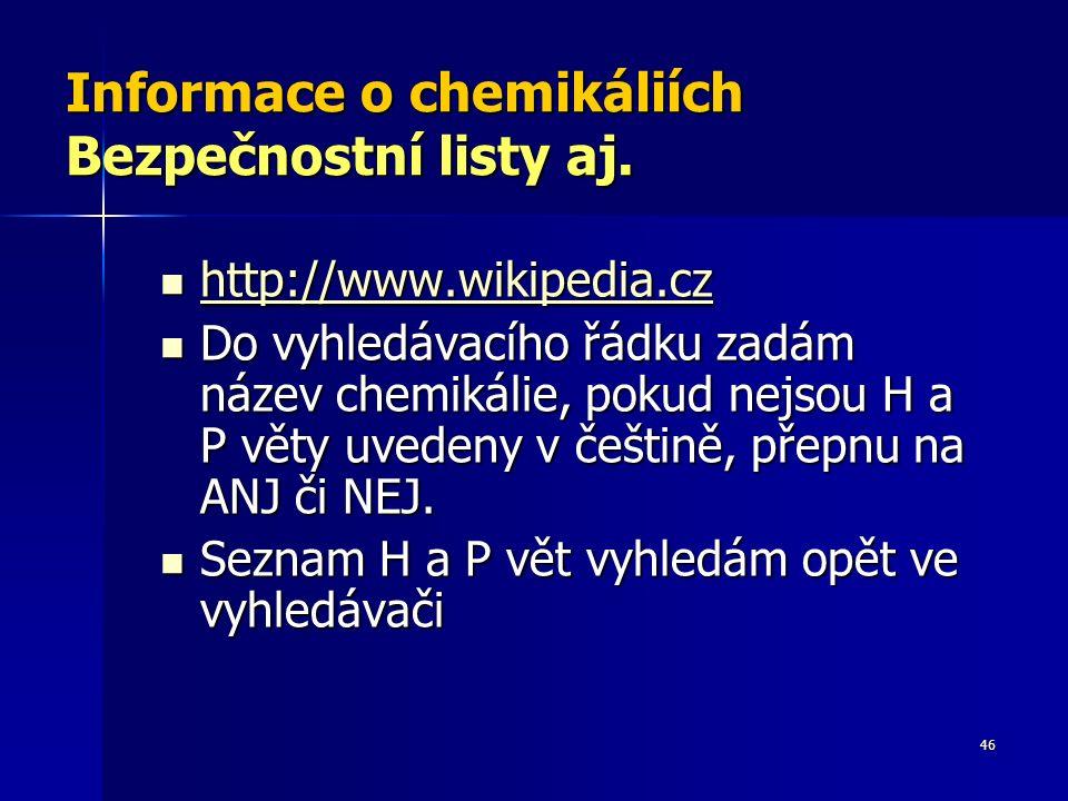 46 Informace o chemikáliích Bezpečnostní listy aj. http://www.wikipedia.cz http://www.wikipedia.cz http://www.wikipedia.cz Do vyhledávacího řádku zadá