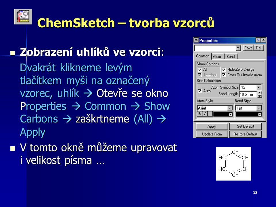 53 ChemSketch – tvorba vzorců Zobrazení uhlíků ve vzorci: Zobrazení uhlíků ve vzorci: Dvakrát klikneme levým tlačítkem myši na označený vzorec, uhlík  Otevře se okno Properties  Common  Show Carbons  zaškrtneme (All)  Apply Dvakrát klikneme levým tlačítkem myši na označený vzorec, uhlík  Otevře se okno Properties  Common  Show Carbons  zaškrtneme (All)  Apply V tomto okně můžeme upravovat i velikost písma … V tomto okně můžeme upravovat i velikost písma …