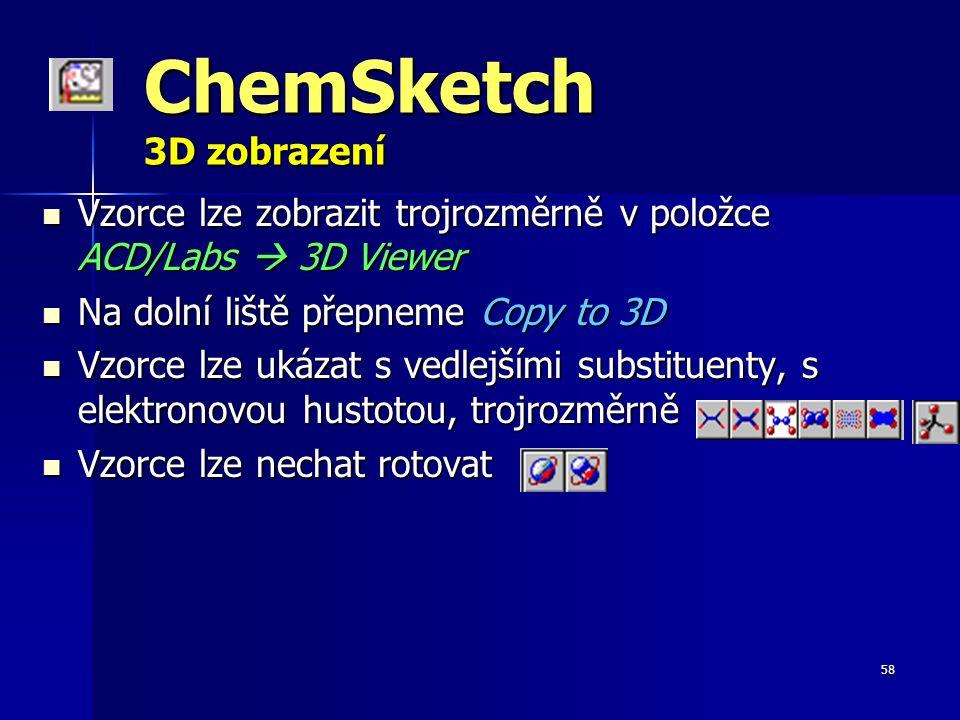 58 ChemSketch 3D zobrazení Vzorce lze zobrazit trojrozměrně v položce ACD/Labs  3D Viewer Vzorce lze zobrazit trojrozměrně v položce ACD/Labs  3D Viewer Na dolní liště přepneme Copy to 3D Na dolní liště přepneme Copy to 3D Vzorce lze ukázat s vedlejšími substituenty, s elektronovou hustotou, trojrozměrně … Vzorce lze ukázat s vedlejšími substituenty, s elektronovou hustotou, trojrozměrně … Vzorce lze nechat rotovat Vzorce lze nechat rotovat