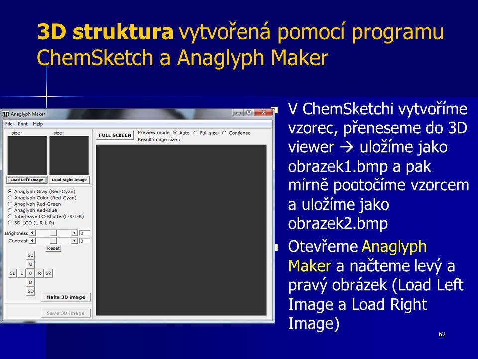 3D struktura vytvořená pomocí programu ChemSketch a Anaglyph Maker V ChemSketchi vytvoříme vzorec, přeneseme do 3D viewer  uložíme jako obrazek1.bmp a pak mírně pootočíme vzorcem a uložíme jako obrazek2.bmp Otevřeme Anaglyph Maker a načteme levý a pravý obrázek (Load Left Image a Load Right Image) 62