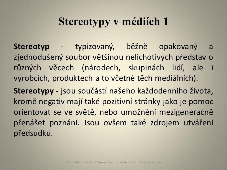 Stereotypy v médiích 2 Média odráží hodnoty, které platí či převažují ve společnosti (sociální, genderové, etnické vztahy aj.) V mediální praxi se tato hodnotová příznakovost projevuje především ve stereotypním zobrazování - média přebírají stereotypy dané společnosti či dané skupiny Mediální produkty - Stereotypy v médiích - Mgr.