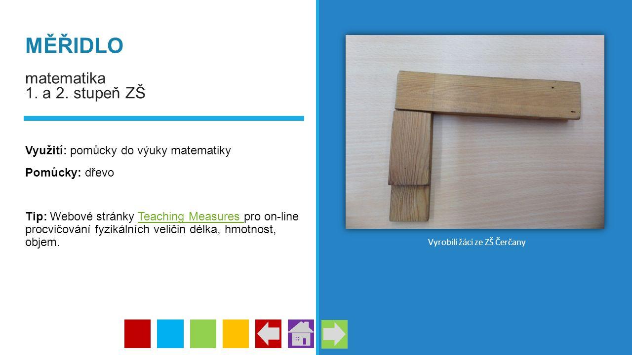 MĚŘIDLO matematika 1. a 2. stupeň ZŠ Využití: pomůcky do výuky matematiky Pomůcky: dřevo Tip: Webové stránky Teaching Measures pro on-line procvičován