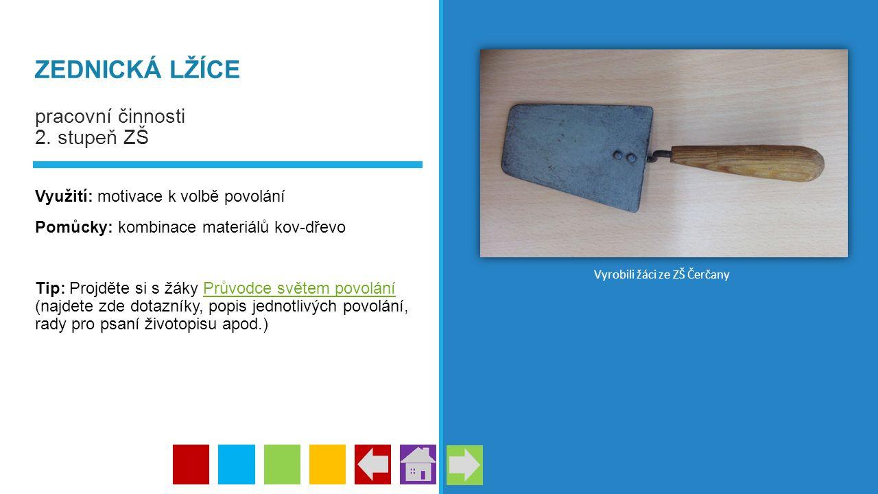 ZEDNICKÁ LŽÍCE pracovní činnosti 2. stupeň ZŠ Využití: motivace k volbě povolání Pomůcky: kombinace materiálů kov-dřevo Tip: Projděte si s žáky Průvod