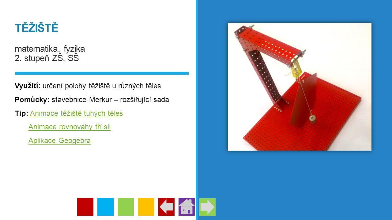 TĚŽIŠTĚ matematika, fyzika 2. stupeň ZŠ, SŠ Využití: určení polohy těžiště u různých těles Pomůcky: stavebnice Merkur – rozšiřující sada Tip: Animace