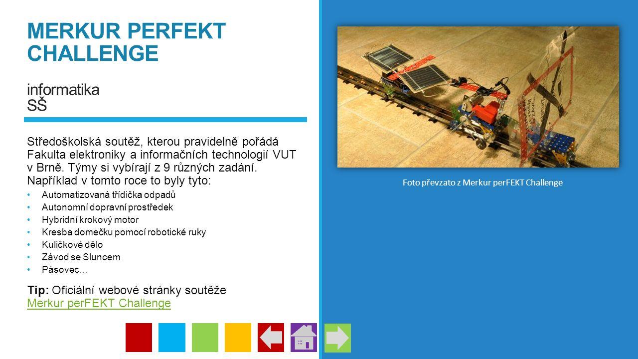 MERKUR PERFEKT CHALLENGE informatika SŠ Středoškolská soutěž, kterou pravidelně pořádá Fakulta elektroniky a informačních technologií VUT v Brně. Týmy