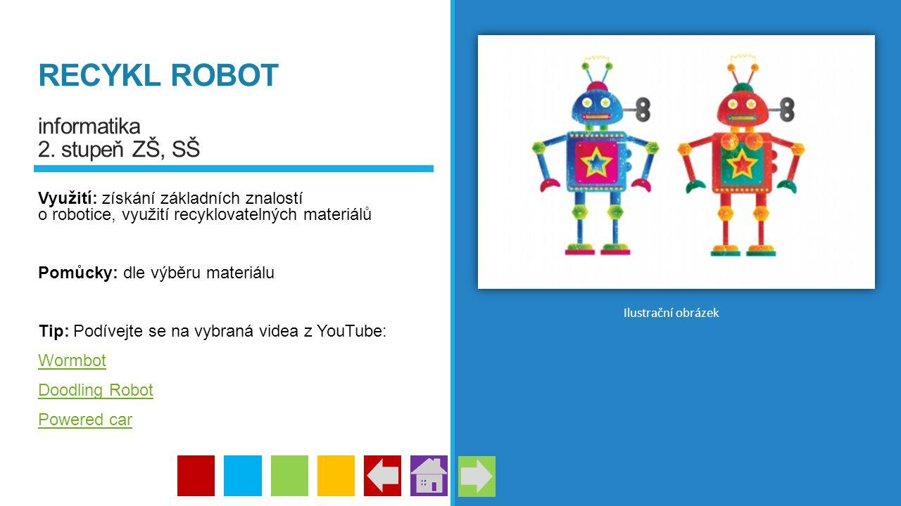RECYKL ROBOT informatika 2. stupeň ZŠ, SŠ Využití: získání základních znalostí o robotice, využití recyklovatelných materiálů Pomůcky: dle výběru mate
