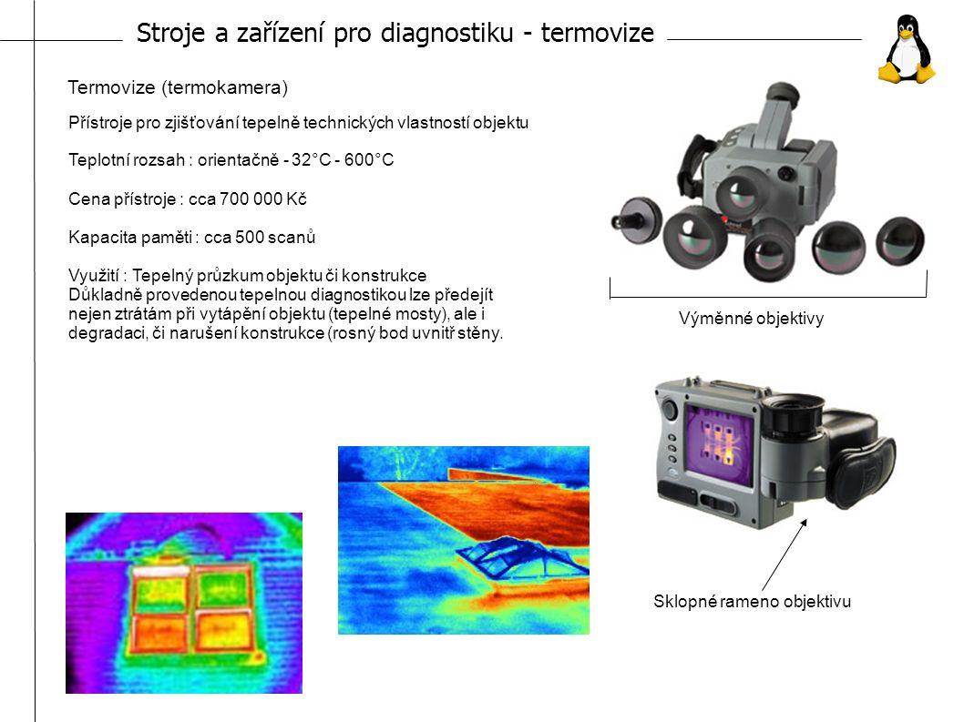Stroje a zařízení pro diagnostiku - termovize Termovize (termokamera) Přístroje pro zjišťování tepelně technických vlastností objektu Teplotní rozsah : orientačně - 32°C - 600°C Cena přístroje : cca 700 000 Kč Kapacita paměti : cca 500 scanů Využití : Tepelný průzkum objektu či konstrukce Důkladně provedenou tepelnou diagnostikou lze předejít nejen ztrátám při vytápění objektu (tepelné mosty), ale i degradaci, či narušení konstrukce (rosný bod uvnitř stěny.