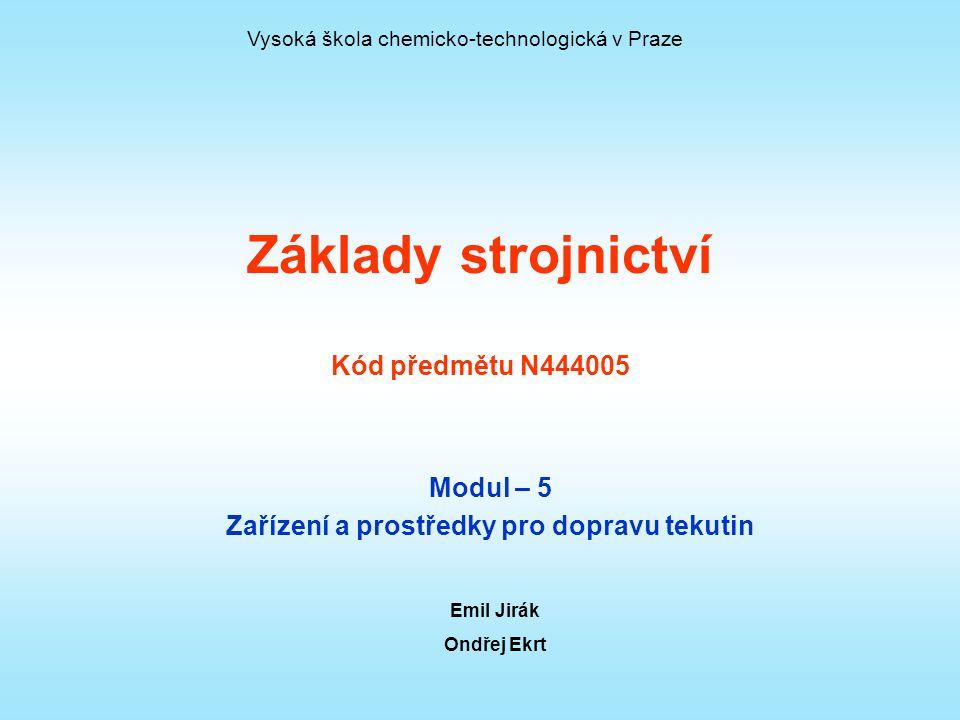 Základy strojnictví Kód předmětu N444005 Modul – 5 Zařízení a prostředky pro dopravu tekutin Emil Jirák Ondřej Ekrt Vysoká škola chemicko-technologická v Praze
