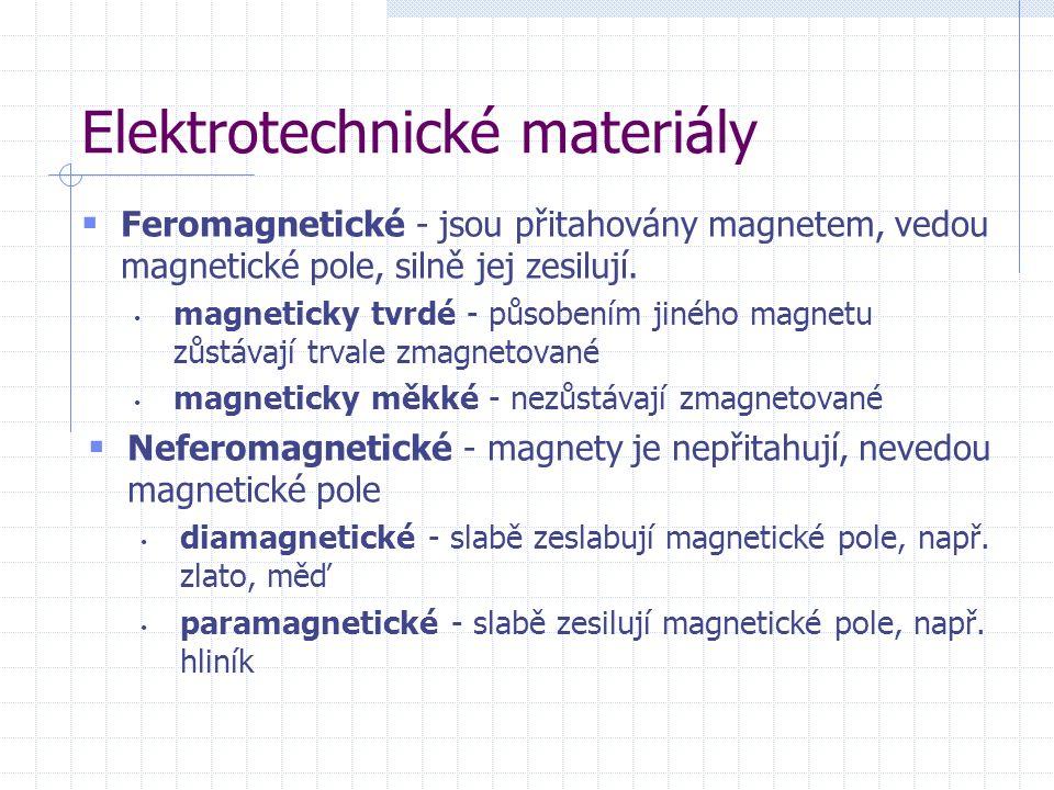 Elektrotechnické materiály  Feromagnetické - jsou přitahovány magnetem, vedou magnetické pole, silně jej zesilují.