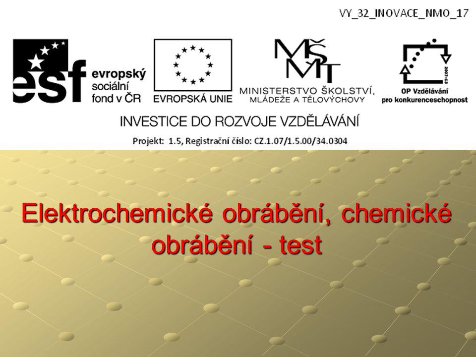 Elektrochemické obrábění, chemické obrábění - test Elektrochemické obrábění, chemické obrábění - test A způsob obrábění, kdy je materiál odtavován chemickými účinky B způsob obrábění, kdy elektrickými výboji mezi nástrojem a obrobkem je materiál obráběn C způsob obrábění, kdy elektrickými výboji je materiál odtavován D proces oddělování materiálu prostřednictvím anodického rozpouštění v elektrolytu 1.