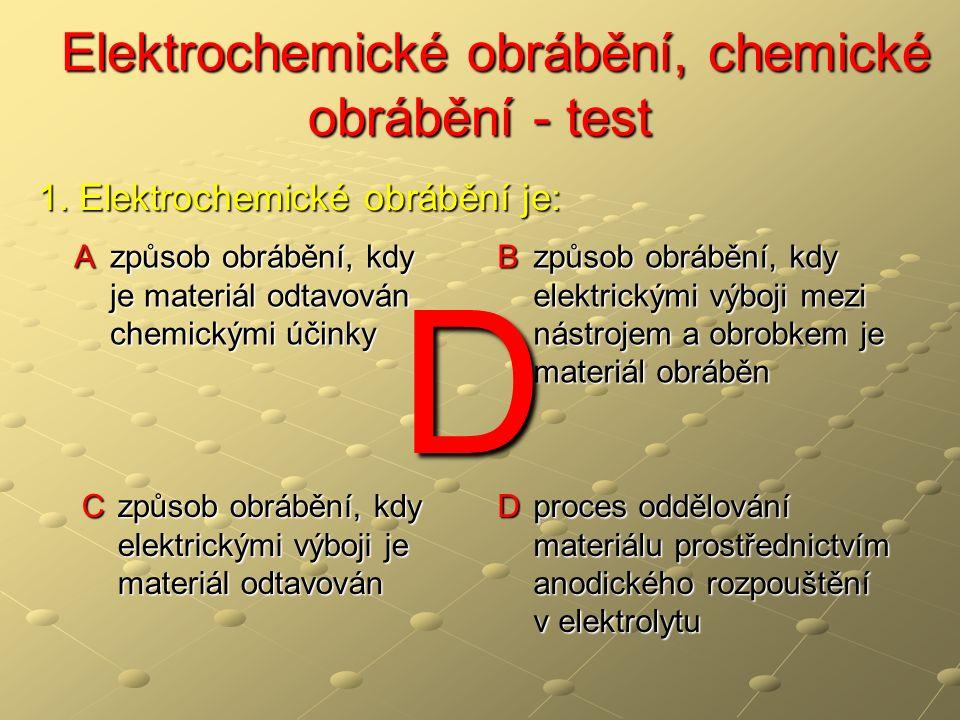 Elektrochemické obrábění, chemické obrábění - test Elektrochemické obrábění, chemické obrábění - test A vyrábí se tvarově složité součásti hřídelového tvaru B vyrábí se tvarově složité součásti ( zápustky, lisovací formy apod.) Nástroj má tvar negativu vyráběné součásti C vyrábí se tvarově jednoduché součásti.