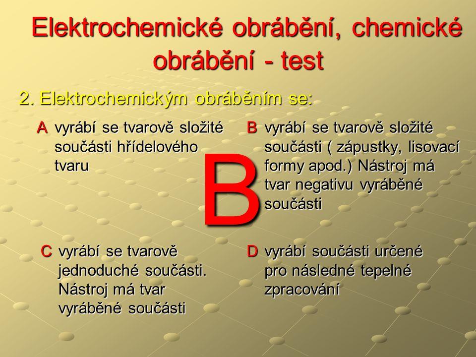 Elektrochemické obrábění, chemické obrábění - test Elektrochemické obrábění, chemické obrábění - test A a) v proudícím elektrolytu b) rotující elektrodou B a) v proudícím elektrolytu b) rotující elektrodou c) v ochranné atmosféře C a) v proudícím elektrolytu b) titanovou elektrodou c) v ochranné atmosféře D a) titanovou elektrodou b) v ochranné atmosféře c) chemickou elektrolýzou 3.