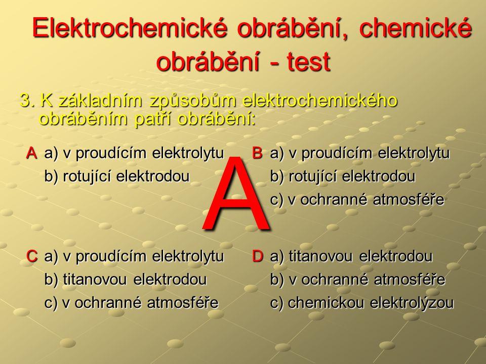 Elektrochemické obrábění, chemické obrábění - test Elektrochemické obrábění, chemické obrábění - test A a) v proudícím elektrolytu b) rotující elektro