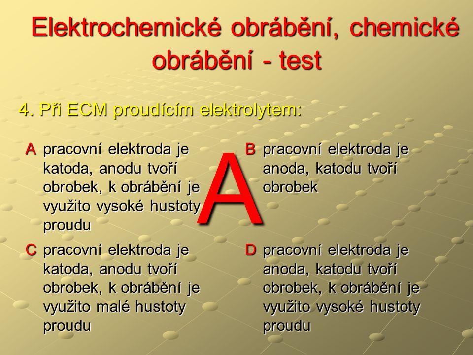 Elektrochemické obrábění, chemické obrábění - test Elektrochemické obrábění, chemické obrábění - test A pracovní elektroda je katoda, anodu tvoří obrobek, k obrábění je využito vysoké hustoty proudu B pracovní elektroda je anoda, katodu tvoří obrobek C pracovní elektroda je katoda, anodu tvoří obrobek, k obrábění je využito malé hustoty proudu D pracovní elektroda je anoda, katodu tvoří obrobek, k obrábění je využito vysoké hustoty proudu 4.