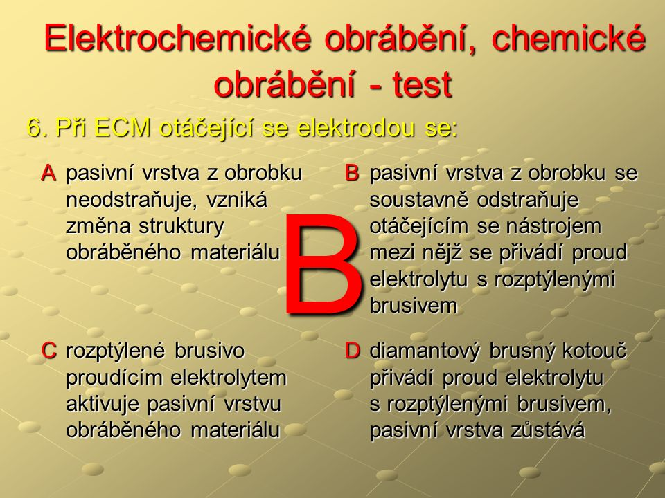 Elektrochemické obrábění, chemické obrábění - test Elektrochemické obrábění, chemické obrábění - test A pasivní vrstva z obrobku neodstraňuje, vzniká změna struktury obráběného materiálu B pasivní vrstva z obrobku se soustavně odstraňuje otáčejícím se nástrojem mezi nějž se přivádí proud elektrolytu s rozptýlenými brusivem C rozptýlené brusivo proudícím elektrolytem aktivuje pasivní vrstvu obráběného materiálu D diamantový brusný kotouč přivádí proud elektrolytu s rozptýlenými brusivem, pasivní vrstva zůstává 6.