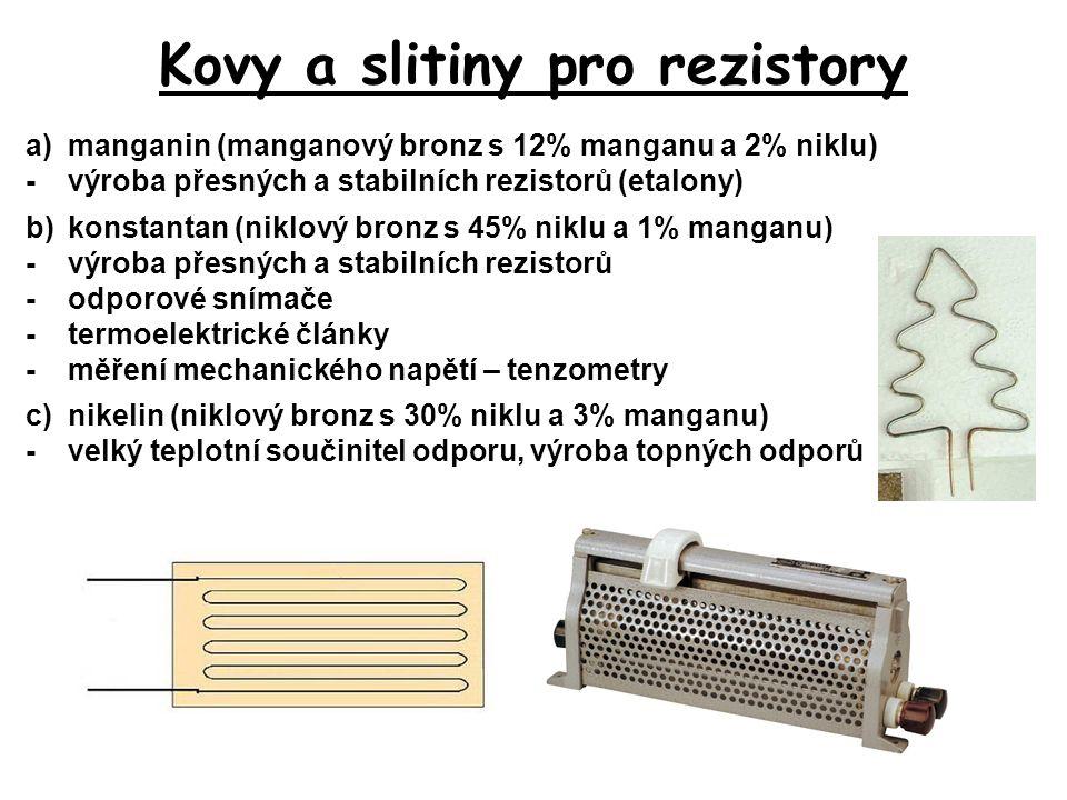 Kovy a slitiny pro rezistory a)manganin (manganový bronz s 12% manganu a 2% niklu) -výroba přesných a stabilních rezistorů (etalony) b)konstantan (nik