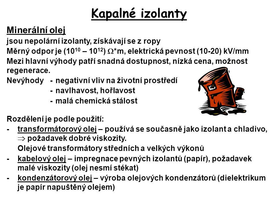 Kapalné izolanty Minerální olej jsou nepolární izolanty, získávají se z ropy Měrný odpor je (10 10 – 10 12 )  *m, elektrická pevnost (10-20) kV/mm Me
