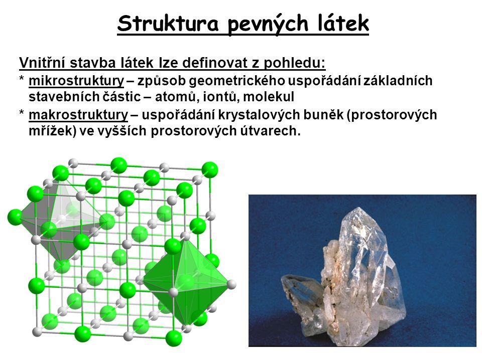 Struktura pevných látek Vnitřní stavba látek lze definovat z pohledu: *mikrostruktury – způsob geometrického uspořádání základních stavebních částic –