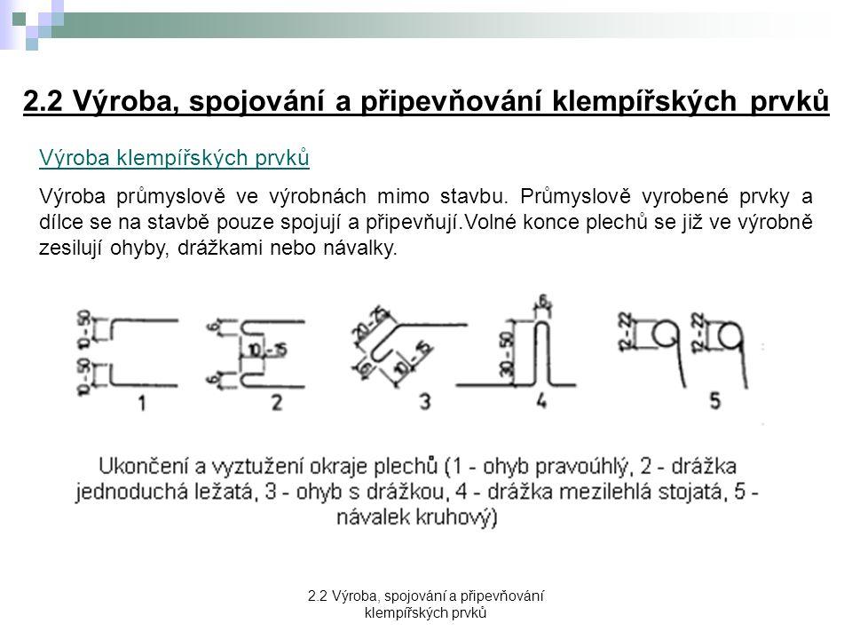 2.2 Výroba, spojování a připevňování klempířských prvků Spojování klempířských prvků Pro spojování jednotlivých částí klempířských prvků se užívají tyto spoje: a) drážkování b) nýtování c) pájení d) svařování e) přeložení nebo zasunutí a) spojování drážkami → nejpoužívanější způsob spojování (malá pracnost, snadná proveditelnost), nevýhodou je, že drážky narušují rovinnost spojovaných plechů a že nejsou zcela vodotěsné