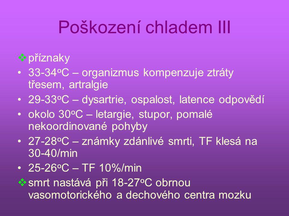 Poškození chladem III  příznaky 33-34 o C – organizmus kompenzuje ztráty třesem, artralgie 29-33 o C – dysartrie, ospalost, latence odpovědí okolo 30 o C – letargie, stupor, pomalé nekoordinované pohyby 27-28 o C – známky zdánlivé smrti, TF klesá na 30-40/min 25-26 o C – TF 10%/min  smrt nastává při 18-27 o C obrnou vasomotorického a dechového centra mozku