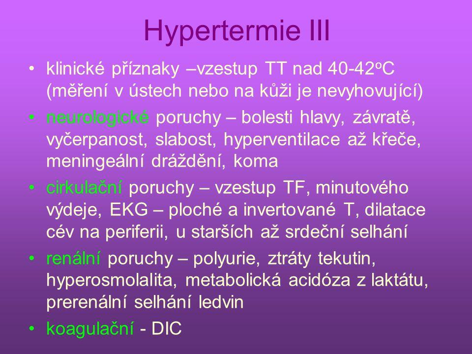 Hypertermie III klinické příznaky –vzestup TT nad 40-42 o C (měření v ústech nebo na kůži je nevyhovující) neurologické poruchy – bolesti hlavy, závratě, vyčerpanost, slabost, hyperventilace až křeče, meningeální dráždění, koma cirkulační poruchy – vzestup TF, minutového výdeje, EKG – ploché a invertované T, dilatace cév na periferii, u starších až srdeční selhání renální poruchy – polyurie, ztráty tekutin, hyperosmolalita, metabolická acidóza z laktátu, prerenální selhání ledvin koagulační - DIC