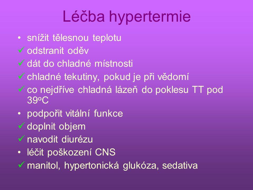 Léčba hypertermie snížit tělesnou teplotu odstranit oděv dát do chladné místnosti chladné tekutiny, pokud je při vědomí co nejdříve chladná lázeň do poklesu TT pod 39 o C podpořit vitální funkce doplnit objem navodit diurézu léčit poškození CNS manitol, hypertonická glukóza, sedativa