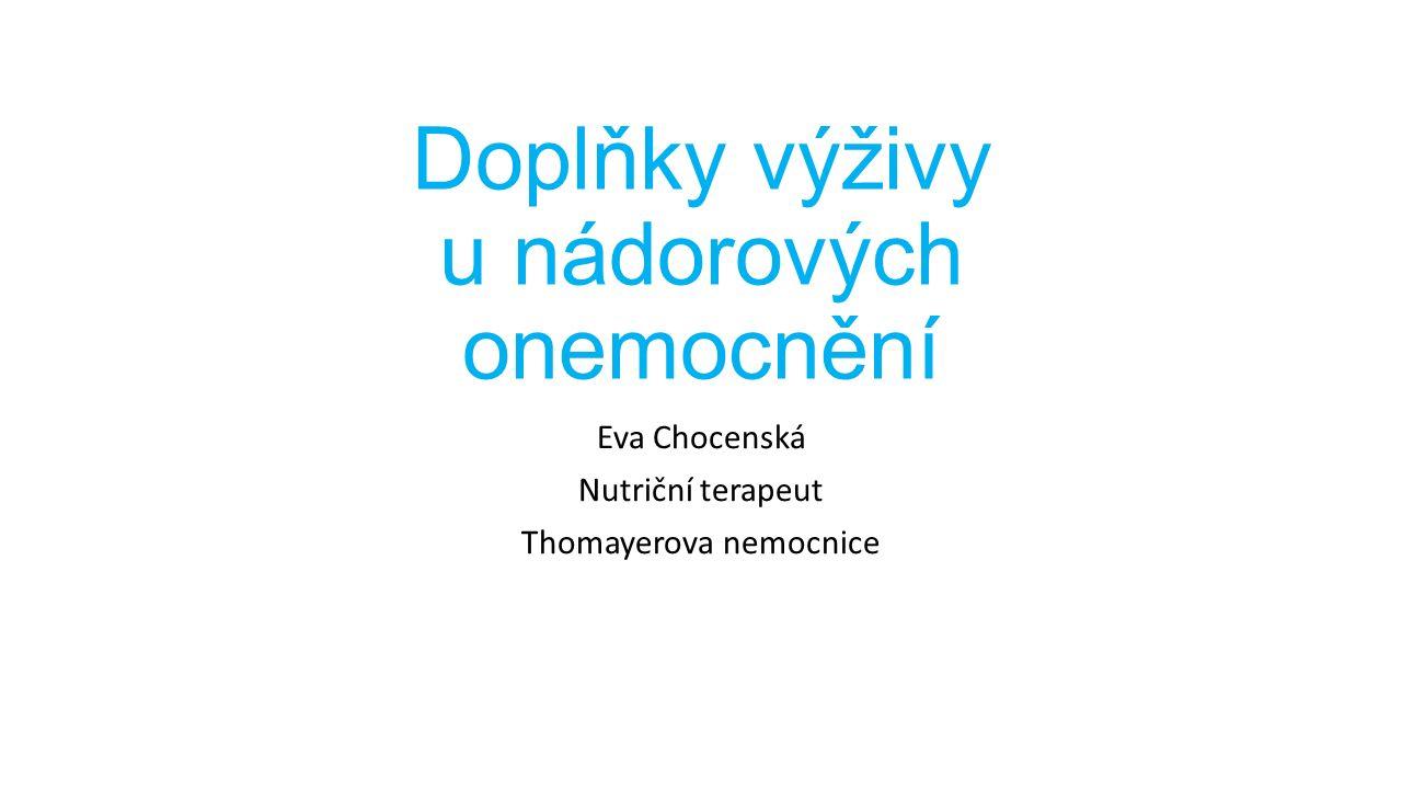 Doplňky výživy u nádorových onemocnění Eva Chocenská Nutriční terapeut Thomayerova nemocnice