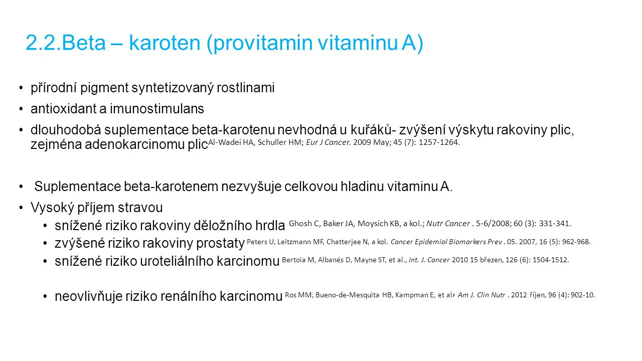 2.2.Beta – karoten (provitamin vitaminu A) přírodní pigment syntetizovaný rostlinami antioxidant a imunostimulans dlouhodobá suplementace beta-karotenu nevhodná u kuřáků- zvýšení výskytu rakoviny plic, zejména adenokarcinomu plic Al-Wadei HA, Schuller HM; Eur J Cancer.