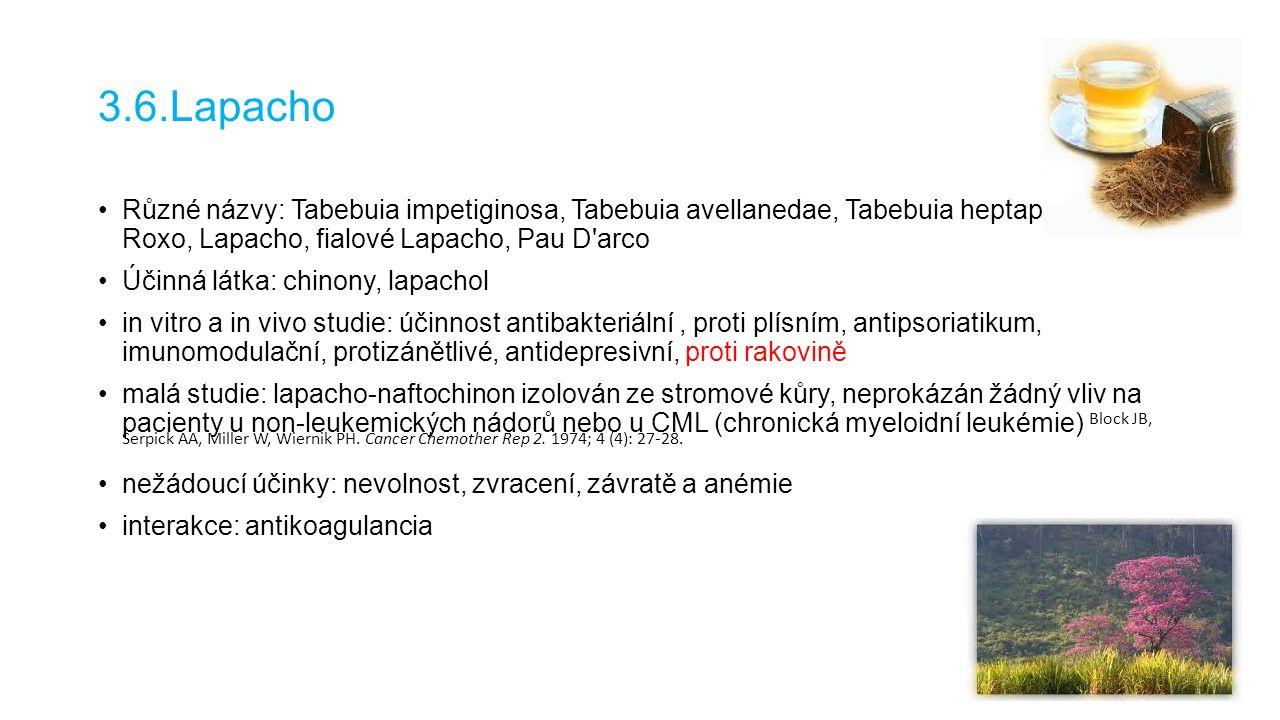 3.6.Lapacho Různé názvy: Tabebuia impetiginosa, Tabebuia avellanedae, Tabebuia heptaphylla, Ipe- Roxo, Lapacho, fialové Lapacho, Pau D arco Účinná látka: chinony, lapachol in vitro a in vivo studie: účinnost antibakteriální, proti plísním, antipsoriatikum, imunomodulační, protizánětlivé, antidepresivní, proti rakovině malá studie: lapacho-naftochinon izolován ze stromové kůry, neprokázán žádný vliv na pacienty u non-leukemických nádorů nebo u CML (chronická myeloidní leukémie) Block JB, Serpick AA, Miller W, Wiernik PH.