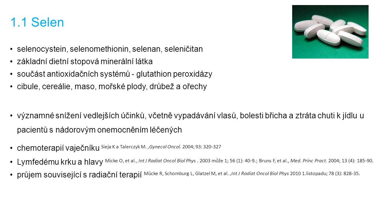 1.1 Selen selenocystein, selenomethionin, selenan, seleničitan základní dietní stopová minerální látka součást antioxidačních systémů - glutathion peroxidázy cibule, cereálie, maso, mořské plody, drůbež a ořechy významné snížení vedlejších účinků, včetně vypadávání vlasů, bolesti břicha a ztráta chuti k jídlu u pacientů s nádorovým onemocněním léčených chemoterapií vaječníku Sieja K a Talerczyk M.,Gynecol Oncol.