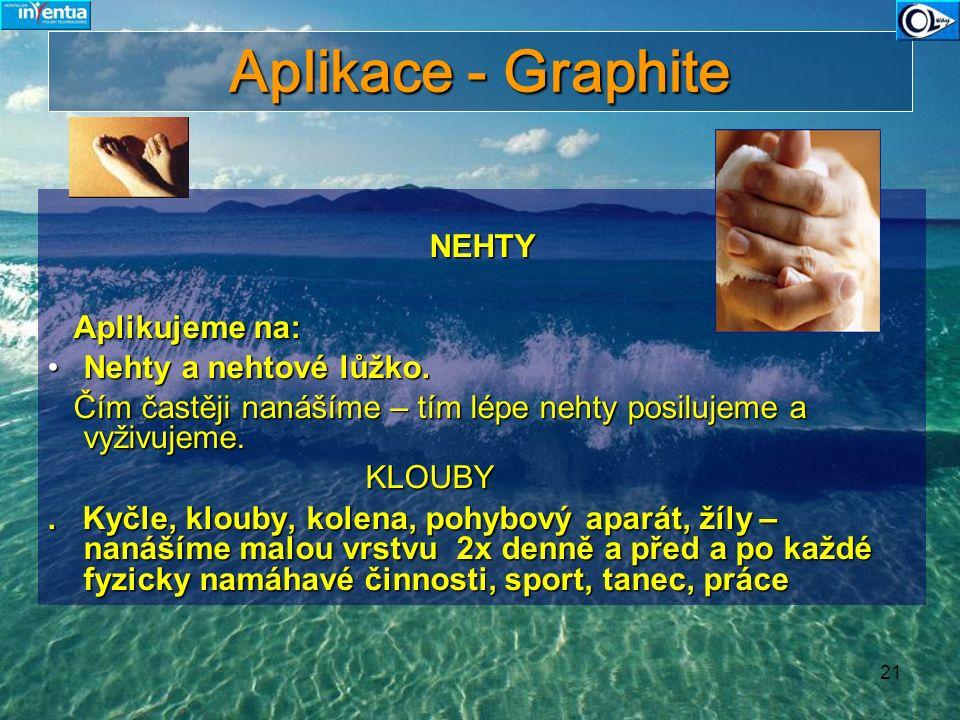 21 Aplikace - Graphite NEHTY Aplikujeme na: Aplikujeme na: Nehty a nehtové lůžko.Nehty a nehtové lůžko. Čím častěji nanášíme – tím lépe nehty posiluje