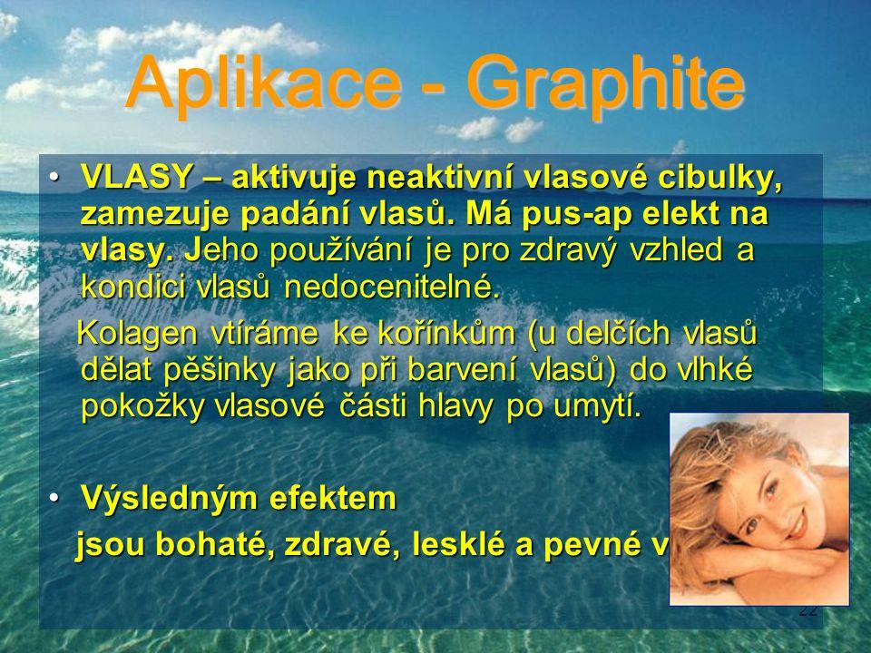 22 Aplikace - Graphite VLASY – aktivuje neaktivní vlasové cibulky, zamezuje padání vlasů. Má pus-ap elekt na vlasy. Jeho používání je pro zdravý vzhle