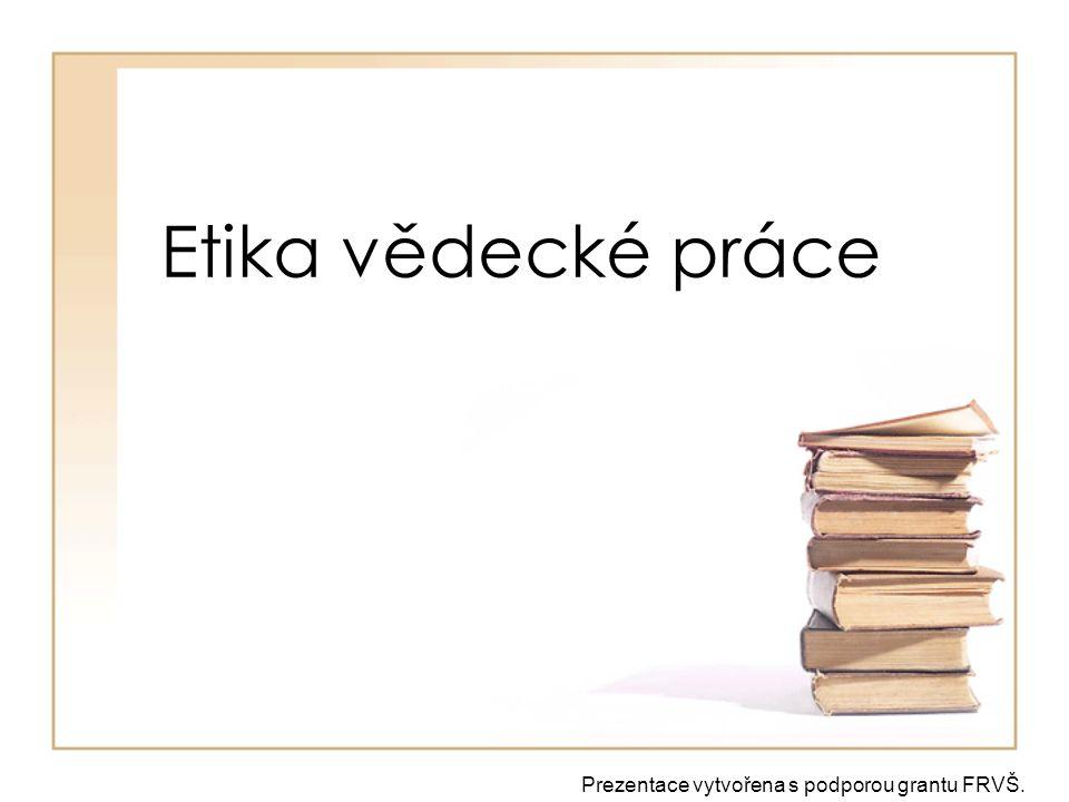 Etika vědecké práce Prezentace vytvořena s podporou grantu FRVŠ.