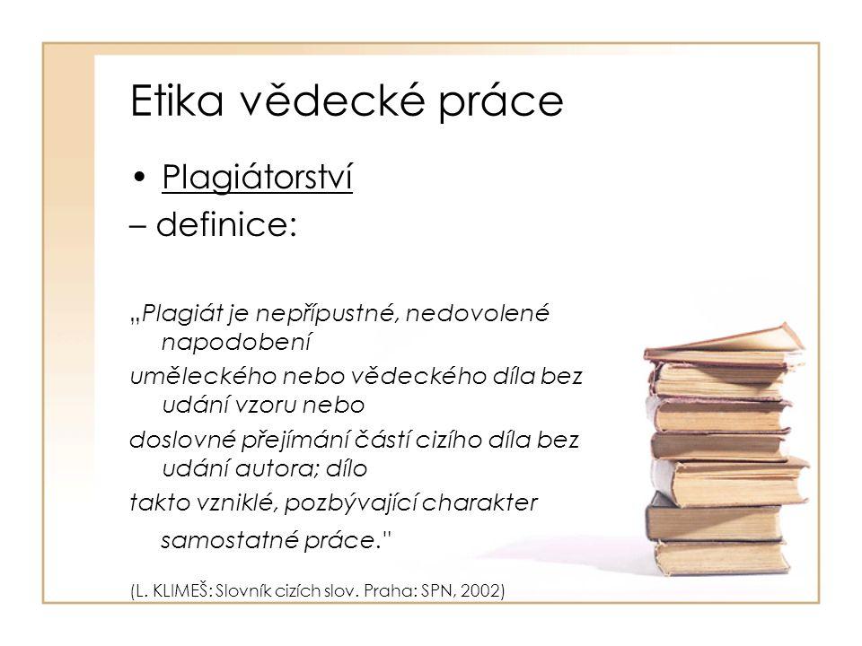 """Etika vědecké práce Plagiátorství – definice: """"Plagiát je nepřípustné, nedovolené napodobení uměleckého nebo vědeckého díla bez udání vzoru nebo doslovné přejímání částí cizího díla bez udání autora; dílo takto vzniklé, pozbývající charakter samostatné práce. (L."""