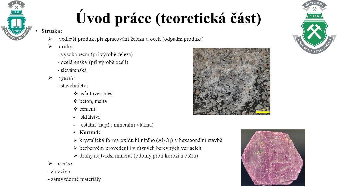 Úvod práce (teoretická část) Struska:  vedlejší produkt při zpracování železa a oceli (odpadní produkt)  druhy: - vysokopecní (při výrobě železa) - ocelárenská (při výrobě oceli) - slévárenská  využití: - stavebnictví  asfaltové směsi  beton, malta  cement - sklářství - ostatní (např.: minerální vlákna) Korund:  krystalická forma oxidu hlinitého (Al 2 O 3 ) v hexagonální stavbě  bezbarvém provedení i v různých barevných variacích  druhý nejtvrdší minerál (odolný proti korozi a otěru)  využití: - abrazivo - žáruvzdorné materiály