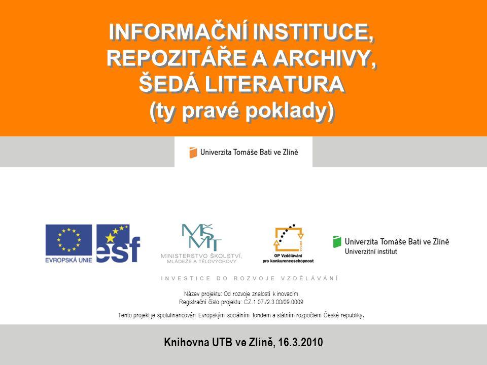INFORMAČNÍ INSTITUCE, REPOZITÁŘE A ARCHIVY, ŠEDÁ LITERATURA (ty pravé poklady) Název projektu: Od rozvoje znalostí k inovacím Registrační číslo projek