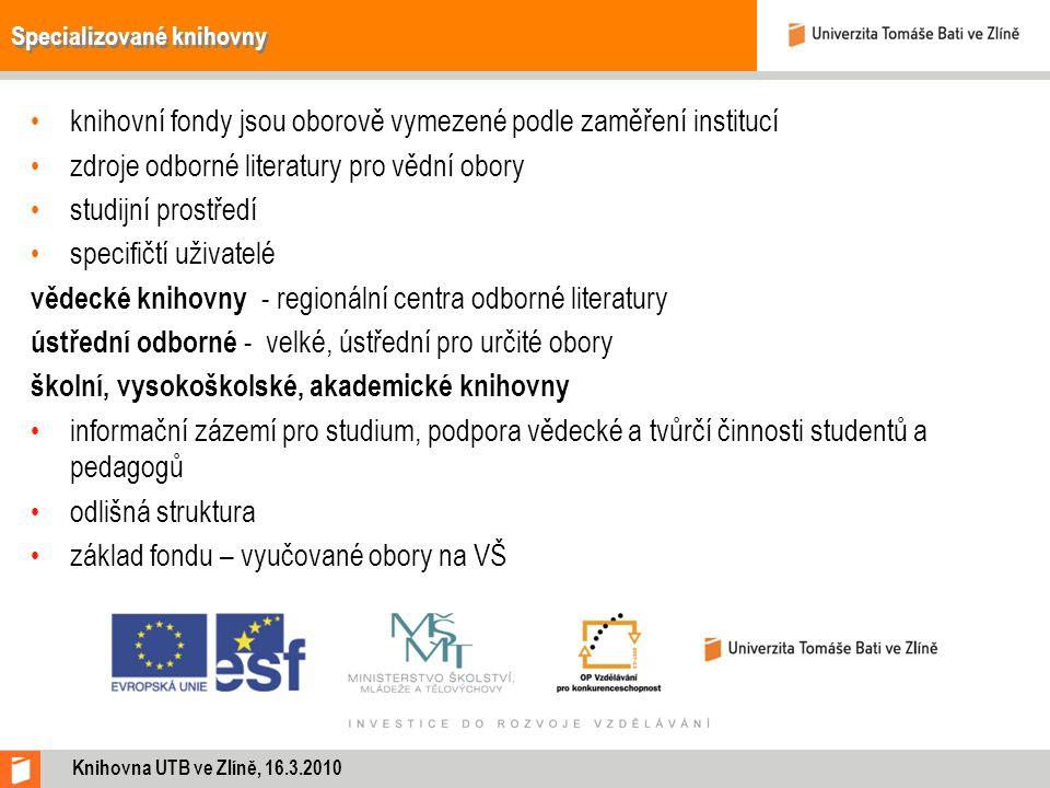 Specializované knihovny knihovní fondy jsou oborově vymezené podle zaměření institucí zdroje odborné literatury pro vědní obory studijní prostředí specifičtí uživatelé vědecké knihovny - regionální centra odborné literatury ústřední odborné - velké, ústřední pro určité obory školní, vysokoškolské, akademické knihovny informační zázemí pro studium, podpora vědecké a tvůrčí činnosti studentů a pedagogů odlišná struktura základ fondu – vyučované obory na VŠ Knihovna UTB ve Zlíně, 16.3.2010