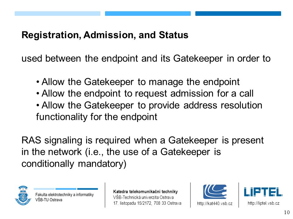 Registration, Admission, and Status used between the endpoint and its Gatekeeper in order to Allow the Gatekeeper to manage the endpoint Allow the endpoint to request admission for a call Allow the Gatekeeper to provide address resolution functionality for the endpoint RAS signaling is required when a Gatekeeper is present in the network (i.e., the use of a Gatekeeper is conditionally mandatory) Katedra telekomunikační techniky VŠB-Technická univerzita Ostrava 17.