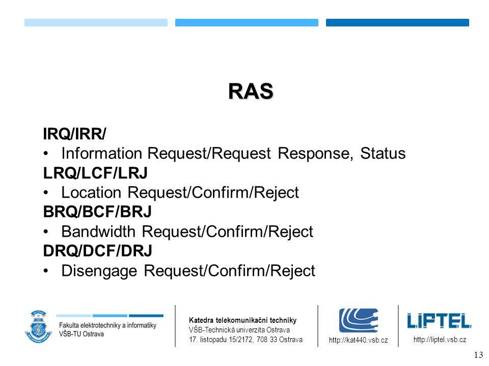 RAS IRQ/IRR/ Information Request/Request Response, Status LRQ/LCF/LRJ Location Request/Confirm/Reject BRQ/BCF/BRJ Bandwidth Request/Confirm/Reject DRQ/DCF/DRJ Disengage Request/Confirm/Reject Katedra telekomunikační techniky VŠB-Technická univerzita Ostrava 17.