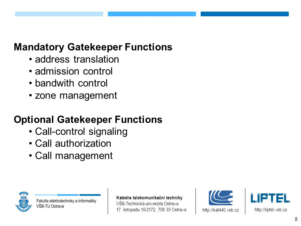Architecture H.323 zone – a single GK and EP's connected to it, although there may be more GK's provides logical function of GK for zone Administrative domain – a collection of zones which are under administrative control there is no limitation of number of EP's within Zone there is no limitation of number of Zones within Administrative domain Katedra telekomunikační techniky VŠB-Technická univerzita Ostrava 17.