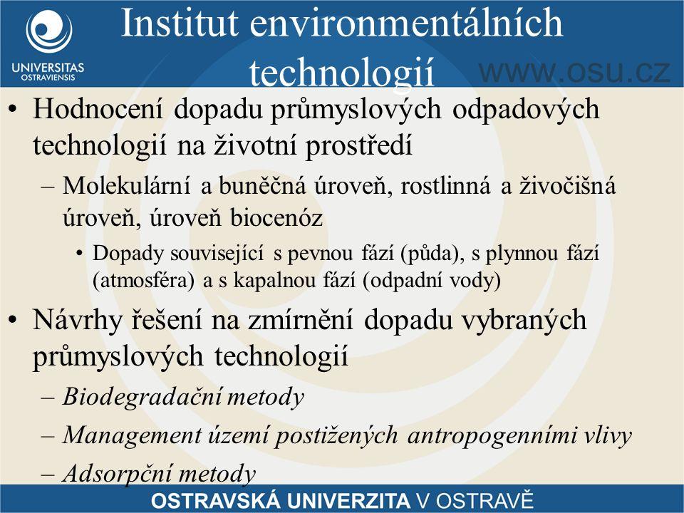 Institut environmentálních technologií Hodnocení dopadu průmyslových odpadových technologií na životní prostředí –Molekulární a buněčná úroveň, rostlinná a živočišná úroveň, úroveň biocenóz Dopady související s pevnou fází (půda), s plynnou fází (atmosféra) a s kapalnou fází (odpadní vody) Návrhy řešení na zmírnění dopadu vybraných průmyslových technologií –Biodegradační metody –Management území postižených antropogenními vlivy –Adsorpční metody