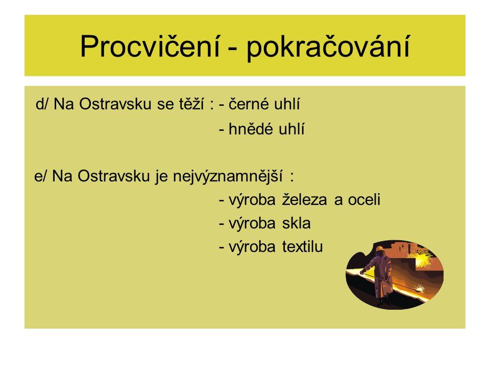 d/ Na Ostravsku se těží : - černé uhlí - hnědé uhlí e/ Na Ostravsku je nejvýznamnější : - výroba železa a oceli - výroba skla - výroba textilu Procvičení - pokračování