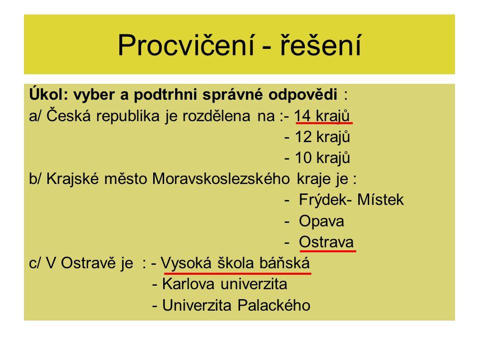 Procvičení - řešení Úkol: vyber a podtrhni správné odpovědi : a/ Česká republika je rozdělena na :- 14 krajů - 12 krajů - 10 krajů b/ Krajské město Mo